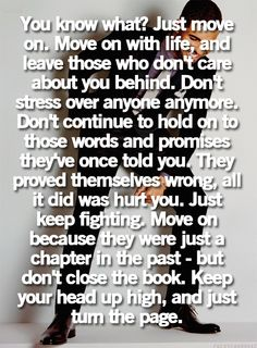 You know what? Just move on. Move on with life, and leave those who don't care about you behind. Don't continue to hold on to those words and promises they've once told you. They proved themselves wrong, all it did was hurt you. Just keep fighting. Move on because they were just a chapter in the past-but don't close the book. Keep your head up high, and just turn the page.
