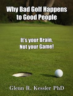 Why Bad Golf Happens To Good People/It`s Your Brain Not Your Game!