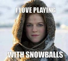 Ygritte - Game of Thrones: 'I love playing with snowballs!' I can't. This is my favorite.