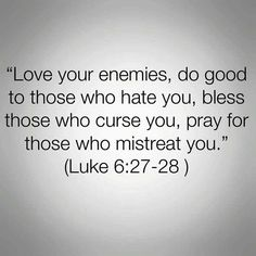 Learning to live by this bible verse Luke 6:27-28.