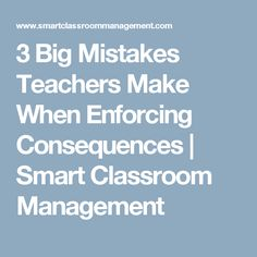 3 Big Mistakes Teachers Make When Enforcing Consequences | Smart Classroom Management