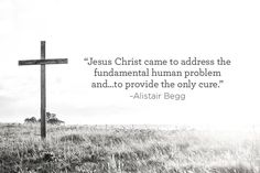 """Jesus Christ came to address the fundamental human problem and...to provide the only cure.""  –Alistair Begg"