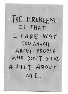"""""""The problem is that I care way too much about people who don't give a shit about me..."""""""