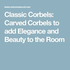 Classic Corbels: Carved Corbels to add Elegance and Beauty to the Room