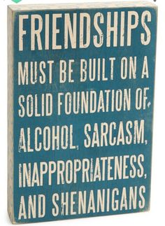"""LOL love it!  . . . . . .  """"Friendships must be built on a solid foundation of: Alchohol, sarcasm, inappropriateness and shenanigans"""""""