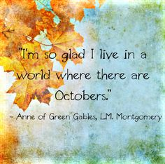 I am so glad I live in a world where there are Octobers.