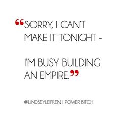 sorry i can't make it tonight - i'm busy building an empire. #powerbitch