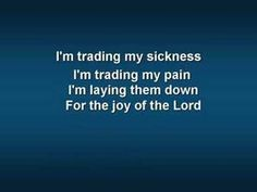 """Trading My Sorrows (original video w/ lyrics) - YouTube  I think of the song today """"Trading My Sorrows"""" and say """"yes, Lord, yes, Lord, yes, Lord, yes.""""  I will trade my sorrows and lay them """"...down for the joy of the Lord.""""  I will stand on Nehemiah 8:10b.  """"This day is holy to our Lord. Do not grieve, for the joy of the Lord is your strength."""""""