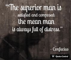 The superior man is... -  The superior man is satisfied and composed; the mean man is always full of distress. Confucius   #Confucius,  #People, #Wisdom