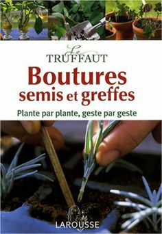 Le Truffaut : Boutures, semis et greffes : Plante par plante, geste par geste: Amazon.fr: Jérôme Goutier: Livres