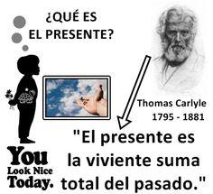 ... ¿Qué es el presente? El presente es la viviente suma total del pasado. Thomas Carlyle.