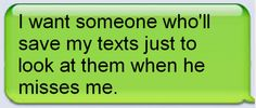 I want someone who'll save my texts just to look at them when he misses me.