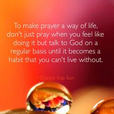 To make prayer a way of life, don't just pray when you feel like doing it but talk to God on a regular basis until it becomes a habit that you can't live without.