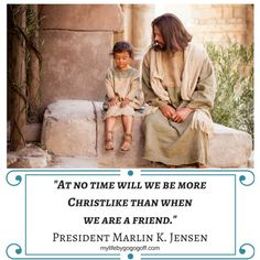 """""""At no time will we be more Christlike than when we are a friend."""" PresidentMarlin K. Jensen"""