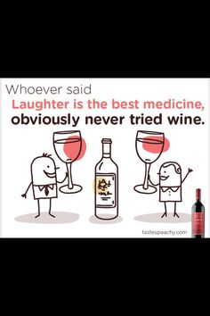 Whoever said Laughter is the best medicine, obviously never had Wine.