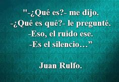 """What is that?  He said. What is what?  I asked. That noise. It is the silence...""  Juan Rulfo"