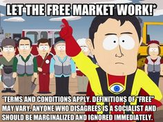 """Let the free market work!    Terms and conditions apply. Definitions of """"free"""" may vary. Anyone who disagrees is a socialist and should be marginalized and ignored immediately.    [click on this image to find a South Park episode and analysis of capitalist consumerism]"""