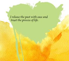 I release the past with ease and trust the process of life.