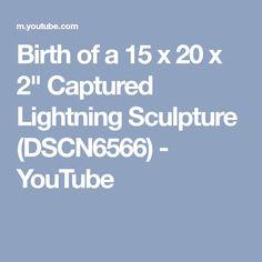 "Birth of a 15 x 20 x 2"" Captured Lightning Sculpture (DSCN6566) - YouTube"