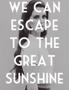 We can escape to the great sunshine - Lana del Rey