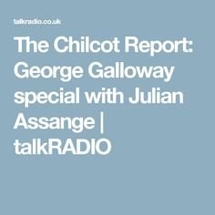 The Chilcot Report: George Galloway special with Julian Assange | talkRADIO