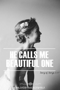 He Calls Me Beautiful One! I am fearfully and wonderfully made I am beautiful and flawless in His eyes And though my actions and thoughts are not, He loves me eternally!