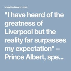 """""""I have heard of the greatness of Liverpool but the reality far surpasses my expectation"""" – Prince Albert, speech 1846 """"Liverpool…has become a wonder of the world. It is the New York of Europe, a world city rather than merely British provincial."""" – Illustrated London News, 15 May 1886"""