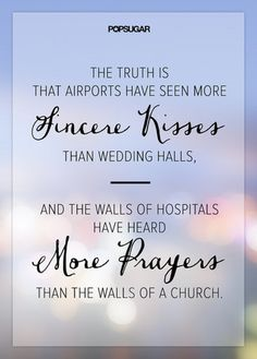 The truth is that airports have seen more sincere kisses than the wedding halls, and the walls of hospitals have heard more prayers than the walls of a church.