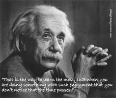 Einstein's advice to his son on Learning: Do the things that make you happy and you won't even notice the time passing. Another good Einstein quote