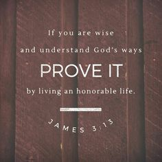 If you are wise and understand God's ways, prove it by living an honorable life, doing good works with the humility that comes from wisdom. James 3:13 NLT http://bible.com/116/jas.3.13.NLT