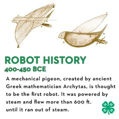 A mechanical pigeon, created by ancient Greek mathematician Archytas 400-350 BCE, is thought to be the first robot. It was powered by steam and flew more than 600 feet (200 meters) until it ran out of steam.