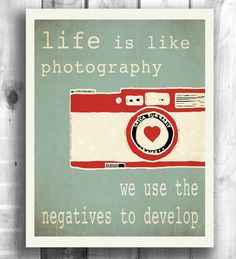 Life is like photography.  We use the negatives to develop.