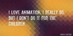 Quote by Mario Cantone => I love animation, I really do, but I don't do it for the children.