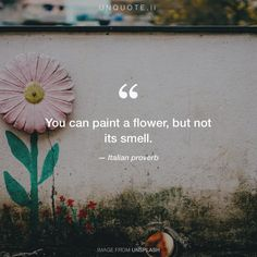 """Italian proverb """"You can paint a flower, but not its smell."""""""