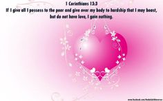 If I give all I possess to the poor and give over my body to hardship that I may boast, but do not have love, I gain nothing. 1 Corinthians 13:3  اور اگر اپنا سارا مال غرِیبوں کو کھِلا دُوں یا اپنا بَدَن جلانے کو دے دُوں اور محبّت نہ رکھُّوں تو مُجھے کُچھ بھی فائِدہ نہِیں۔ پہلا کرنتھیوں 3:13 Posted by Daily Bible Verses at Friday, July 13, 2012