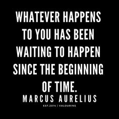 'Whatever happens to you has been waiting to happen since the beginning of time. Genius Quotes, Great Quotes, Inspirational Quotes, Wisdom Quotes, True Quotes, Quotes To Live By, Marcus Aurelius Quotes, Stoicism Quotes, World Quotes