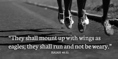 "bible verse: ""they shall mount up with wings as eagles; they shall run and not be weary."" Isaiah 40:31. Running motivation"