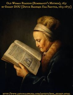 "Old Woman Reading (Rembrandt's Mother), 1631 by Gerrit DOU [Dutch Baroque Era Painter, 1613-1675]. Dutch Golden Age painter & student of Rembrandt. ""specialised in genre scenes & is noted for his trompe l'oeil ""niche"" paintings & candlelit night-scenes w/ strong chiaroscuro. -wiki"" Gorgeous light. You'd recognize this lady anywhere. Almost photographic! Amazing! © Rijksmuseum, Amsterdam.... If you like the art, credit the artist & link directly to the online archive. Support ARTCYCLOPEDIA."