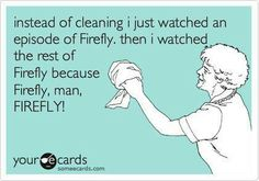 Because Firefly, man...Firefly ...lol