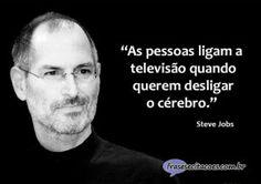 Steve Jobs.  http://www.frasesecitacoes.com.br/citacoes-e-pensamentos/ligar-a-televisao-e-desligar-o-cerebro-1381/#frase