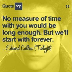 No measure of time with you would be long enough. But we'll start with forever. - Edward Cullen (Twilight) #quotesqr #quotes #lovequotes