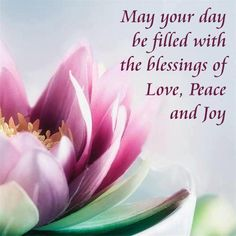May your day be filled with the blessings of love, peace and joy