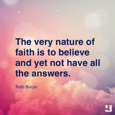 The very nature of faith is to believe and yet not have all the answers.