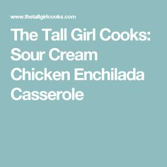 The Tall Girl Cooks: Sour Cream Chicken Enchilada Casserole