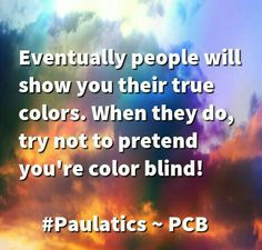 I see your TRUE COLORS shining through!!! Quote
