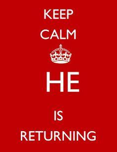 KEEP CALM HE IS RETURNING