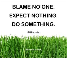 Blame no one, expect nothing, do something - Bill Parcells #words