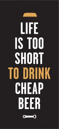 Life is too short to drink cheap beer!! A saying that I have been living by ever since I was legally able to buy beer. Lol!