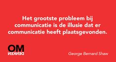 Het grootste probleem bij communicatie is de illusie dat er communicatie heeft plaatsgevonden.