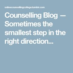 Counselling Blog — Sometimes the smallest step in the right direction...